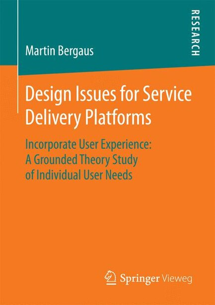 Design Issues for Service Delivery Platforms: Incorporate User Experience: A Grounded Theory Study of Individual User Needs by Martin Bergaus