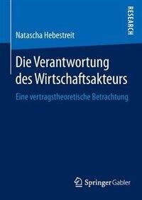 Die Verantwortung Des Wirtschaftsakteurs: Eine Vertragstheoretische Betrachtung by Natascha Hebestreit