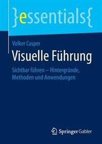 Visuelle Führung: Sichtbar führen - Hintergründe, Methoden und Anwendungen by Volker Casper