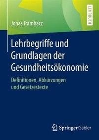 Lehrbegriffe und Grundlagen der Gesundheitsökonomie: Definitionen, Abkürzungen und Gesetzestexte by Jonas Trambacz