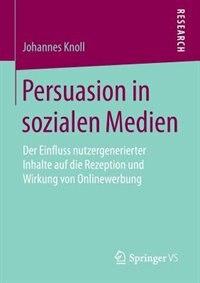 Persuasion In Sozialen Medien: Der Einfluss Nutzergenerierter Inhalte Auf Die Rezeption Und Wirkung Von Onlinewerbung by Johannes Knoll