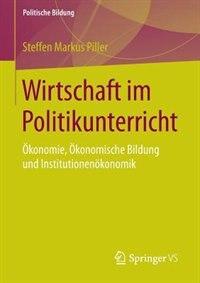 Wirtschaft Im Politikunterricht: Ökonomie, Ökonomische Bildung Und Institutionenökonomik by Steffen Markus Piller