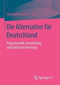 Die Alternative für Deutschland: Programmatik, Entwicklung und politische Verortung by Alexander Häusler