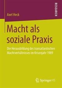Macht als soziale Praxis: Die Herausbildung des transatlantischen Machtverhältnisses im Krisenjahr 1989 by Axel Heck