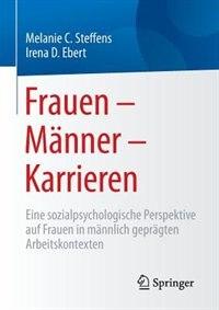 Frauen - Männer - Karrieren: Eine Sozialpsychologische Perspektive Auf Frauen In Männlich Geprägten Arbeitskontexten by Melanie Steffens