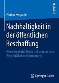 Nachhaltigkeit in der öffentlichen Beschaffung: Eine empirische Studie auf kommunaler Ebene in Baden-Württemberg by Florian Hepperle
