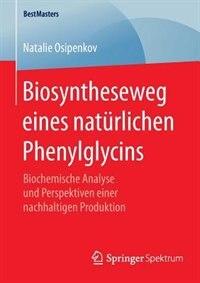 Biosyntheseweg Eines Natürlichen Phenylglycins: Biochemische Analyse Und Perspektiven Einer Nachhaltigen Produktion by Natalie Osipenkov