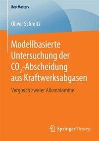 Modellbasierte Untersuchung Der Co2-abscheidung Aus Kraftwerksabgasen: Vergleich Zweier Alkanolamine by Oliver Schmitz