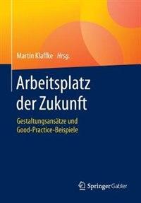 Arbeitsplatz Der Zukunft: Gestaltungsansätze Und Good-practice-beispiele by Martin Klaffke