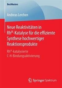 Neue Reaktivitäten In Rhiii-katalyse Für Die Effiziente Synthese Hochwertiger Reaktionsprodukte: Rhiii-katalysierte C-h-bindungsaktivierung by Andreas Lerchen
