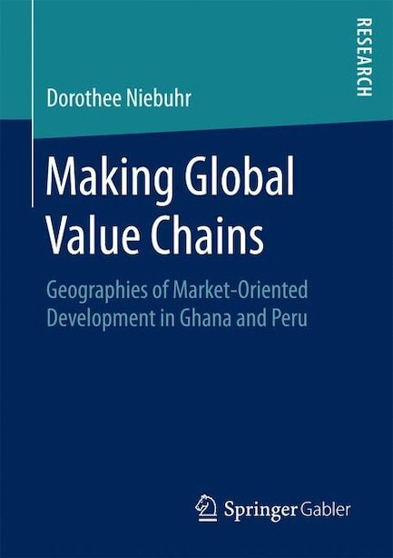Making Global Value Chains: Geographies Of Market-oriented Development In Ghana And Peru by Dorothee Niebuhr