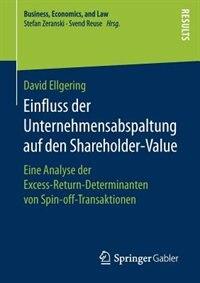 Einfluss Der Unternehmensabspaltung Auf Den Shareholder-value: Eine Analyse Der Excess-return-determinanten Von Spin-off-transaktionen by David Ellgering