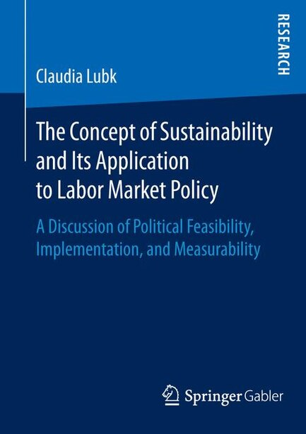 The Concept Of Sustainability And Its Application To Labor Market Policy: A Discussion Of Political Feasibility, Implementation, And Measurability by Claudia Lubk