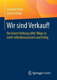 Wir Sind Verkauf!: Die Innere Haltung Zählt: Wege Zu Mehr Selbstbewusstsein Und Erfolg by Gerhard Feiler