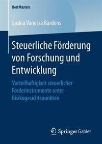 Steuerliche Förderung Von Forschung Und Entwicklung: Vorteilhaftigkeit Steuerlicher Förderinstrumente Unter Risikogesichtspunkten by Saskia Vanessa Bardens