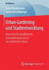 Urban Gardening Und Stadtentwicklung: Neue Orte Für Konflikthafte Aushandlungsprozesse Um Städtischen Raum by Amrei Biedermann