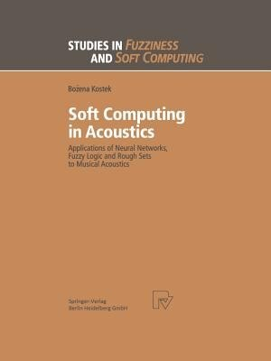 Soft Computing in Acoustics: Applications of Neural Networks, Fuzzy Logic and Rough Sets to Musical Acoustics by Bozena Kostek