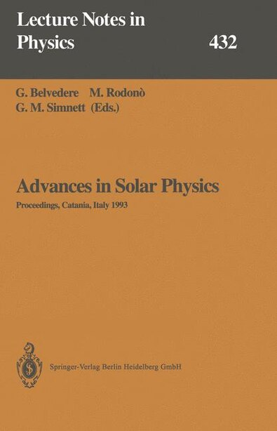 Advances in Solar Physics: Proceedings of the Seventh European Meeting on Solar Physics Held in Catania, Italy, 11-15 May 1993 by G. Belvedere