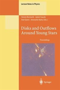 Disks and Outflows Around Young Stars: Proceedings of a Conference Honouring Hans Elsässer Held at Heidelberg, Germany, 6-9 September 1994 by Steven Beckwith