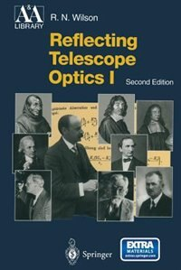Reflecting Telescope Optics I: Basic Design Theory and its Historical Development by Raymond N. Wilson