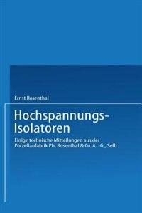 Hochspannungs-isolatoren: Einige Technische Mitteilungen Aus Der Porzellanfabrik Ph. Rosenthal & Co. A.-g., Selb by Ernst Rosenthal