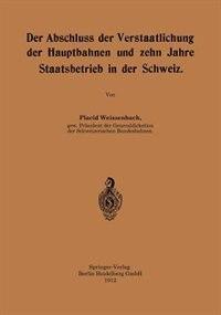 Der Abschluss Der Verstaatlichung Der Hauptbahnen Und Zehn Jahre Staatsbetrieb In Der Schweiz by Placid Weissenbach
