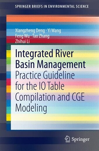 Integrated River Basin Management: Practice Guideline for the IO Table Compilation and CGE Modeling by Xiangzheng Deng
