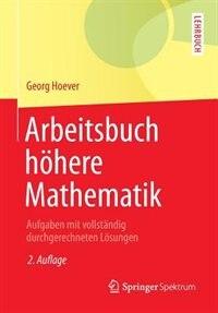 Arbeitsbuch Höhere Mathematik: Aufgaben Mit Vollständig Durchgerechneten Lösungen by Georg Hoever