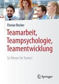 Teamarbeit, Teampsychologie, Teamentwicklung: So Führen Sie Teams! by Florian Becker