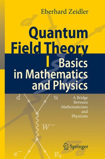 Quantum Field Theory I: Basics In Mathematics And Physics: A Bridge Between Mathematicians And Physicists by Eberhard Zeidler