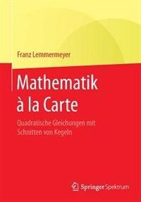 Mathematik À La Carte: Quadratische Gleichungen Mit Schnitten Von Kegeln by Franz Lemmermeyer