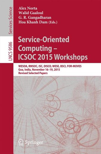 Service-oriented Computing - Icsoc 2015 Workshops: Wesoa, Rmsoc, Isc, Disco, Wese, Bsci, For-moves, Goa, India, November 16-19, 2015, Revised Selected by Alex Norta