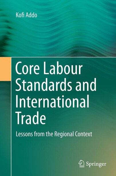 Core Labour Standards And International Trade: Lessons From The Regional Context by Kofi Addo