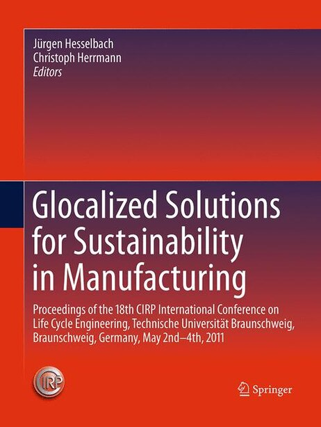 Glocalized Solutions For Sustainability In Manufacturing: Proceedings Of The 18th Cirp International Conference On Life Cycle Engineering, Technische Univers by Jürgen Hesselbach