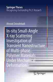 In-situ Small-angle X-ray Scattering Investigation Of Transient Nanostructure Of Multi-phase Polymer Materials Under Mechanical Deformation by Ahmad Zeinolebadi
