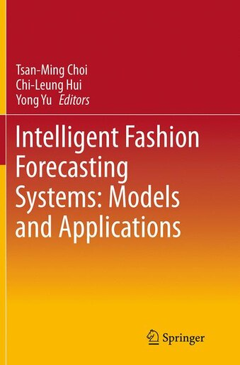 Intelligent Fashion Forecasting Systems: Models And Applications by Tsan-Ming Choi