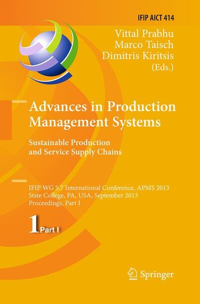 Advances In Production Management Systems. Sustainable Production And Service Supply Chains: Ifip Wg 5.7 International Conference, Apms 2013, State College, PA, USA, September 9-12, 2013, Proc by Vittal Prabhu