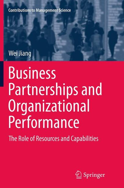 Business Partnerships And Organizational Performance: The Role Of Resources And Capabilities by Wei Jiang