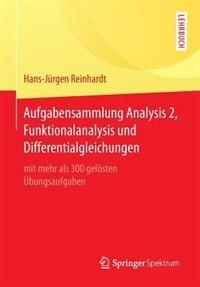 Aufgabensammlung Analysis 2, Funktionalanalysis Und Differentialgleichungen: Mit Mehr Als 300 Gelösten Übungsaufgaben by Hans-Jürgen Reinhardt
