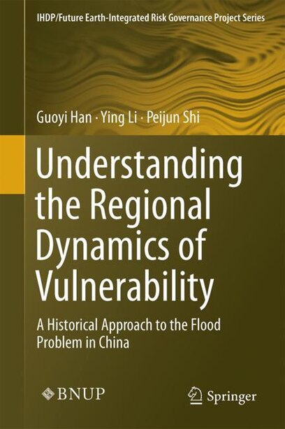 Understanding The Regional Dynamics Of Vulnerability: A Historical Approach To The Flood Problem In China by Guoyi Han