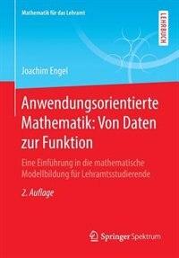 Anwendungsorientierte Mathematik: Von Daten Zur Funktion: Eine Einführung In Die Mathematische Modellbildung Für Lehramtsstudierende by Joachim Engel