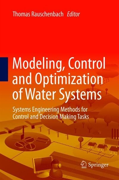 Modeling, Control and Optimization of Water Systems: Systems Engineering Methods For Control and Decision Making Tasks by Thomas Bernard