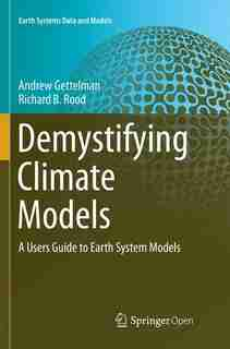 Demystifying Climate Models: A Users Guide To Earth System Models by Andrew Gettelman