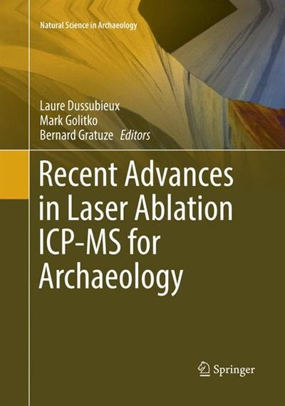 Recent Advances In Laser Ablation Icp-ms For Archaeology by Laure Dussubieux