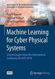 Machine Learning For Cyber Physical Systems: Selected Papers From The International Conference Ml4cps 2018 by Jürgen Beyerer