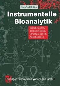 Instrumentelle Bioanalytik: Biosubstanzen, Trennmethoden, Strukturanalytik, Applikationen by Manfred Gey