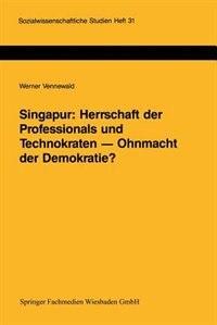 Singapur: Herrschaft der Professionals und Technokraten - Ohnmacht der Demokratie?: Grenzen und Möglichkeiten der Demokratisierung in einem südostasiatischen Schwellenland