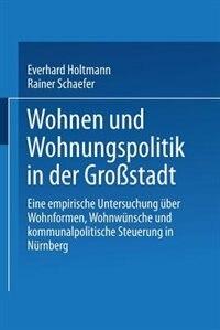 Wohnen und Wohnungspolitik in der Großstadt: Eine empirische Untersuchung über Wohnformen, Wohnwünsche und kommunalpolitische Steuerung in Nürnb