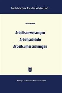 Arbeitsanweisungen Arbeitsabläufe Arbeitsuntersuchungen by Erich Lohmann