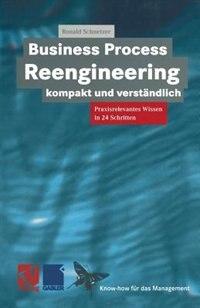 Business Process Reengineering kompakt und verständlich: Praxisrelevantes Wissen in 24 Schritten de Ronald Schnetzer